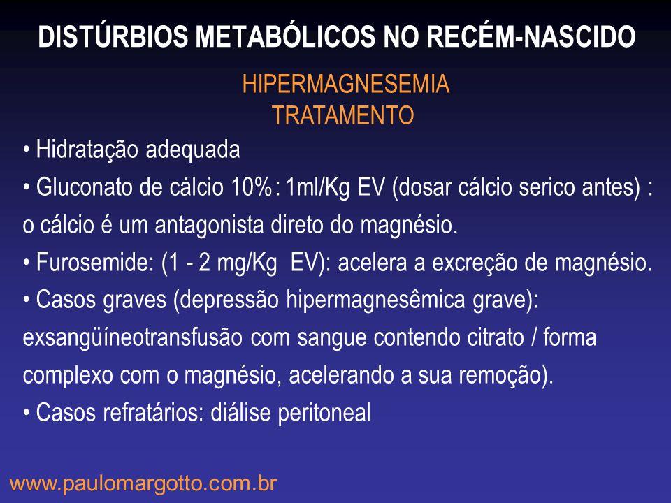 DISTÚRBIOS METABÓLICOS NO RECÉM-NASCIDO HIPERMAGNESEMIA TRATAMENTO Hidratação adequada Gluconato de cálcio 10%: 1ml/Kg EV (dosar cálcio serico antes)