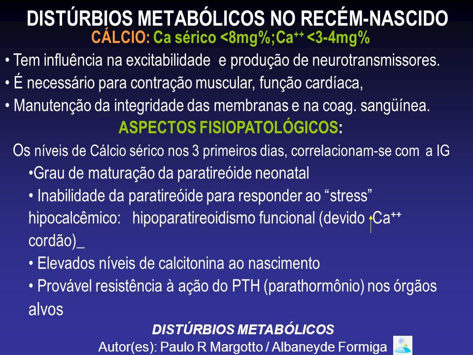 DISTÚRBIOS METABÓLICOS NO RECÉM-NASCIDO CÁLCIO: Ca sérico <8mg%;Ca ++ <3-4mg% Tem influência na excitabilidade e produção de neurotransmissores. É nec