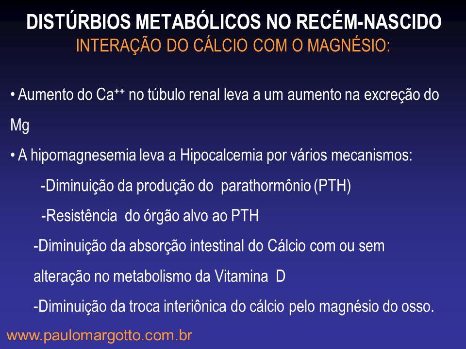 DISTÚRBIOS METABÓLICOS NO RECÉM-NASCIDO www.paulomargotto.com.br INTERAÇÃO DO CÁLCIO COM O MAGNÉSIO: Aumento do Ca ++ no túbulo renal leva a um aument