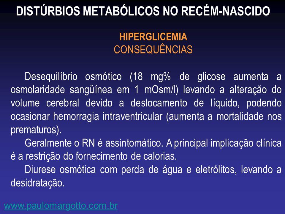 DISTÚRBIOS METABÓLICOS NO RECÉM-NASCIDO www.paulomargotto.com.br HIPERGLICEMIA CONSEQUÊNCIAS Desequilíbrio osmótico (18 mg% de glicose aumenta a osmol