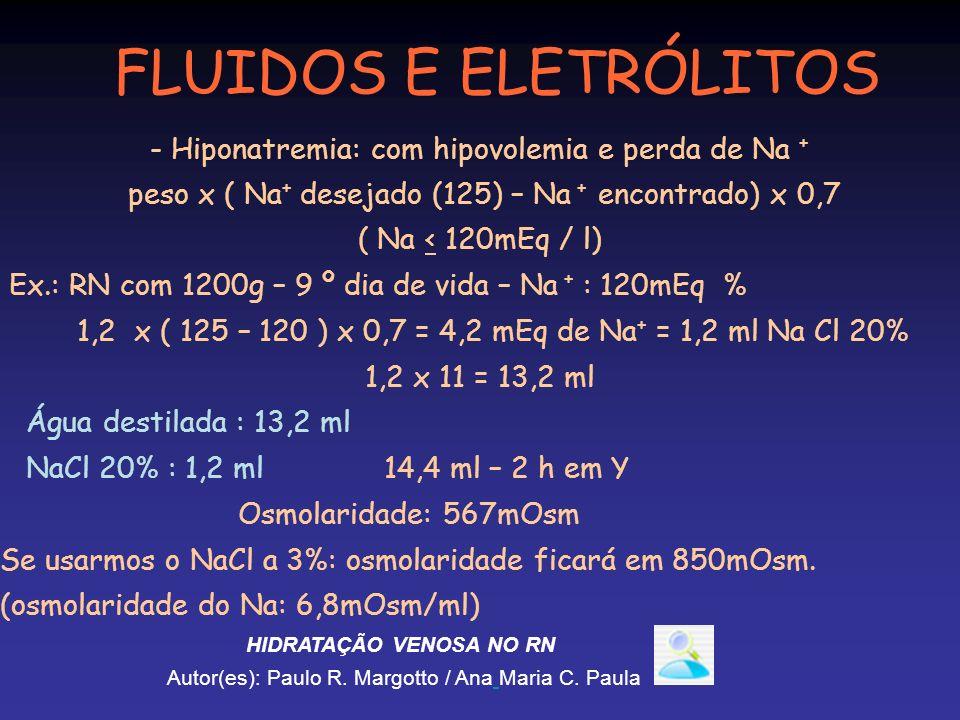 - Hiponatremia: com hipovolemia e perda de Na + peso x ( Na + desejado (125) – Na + encontrado) x 0,7 ( Na < 120mEq / l) Ex.: RN com 1200g – 9 º dia d