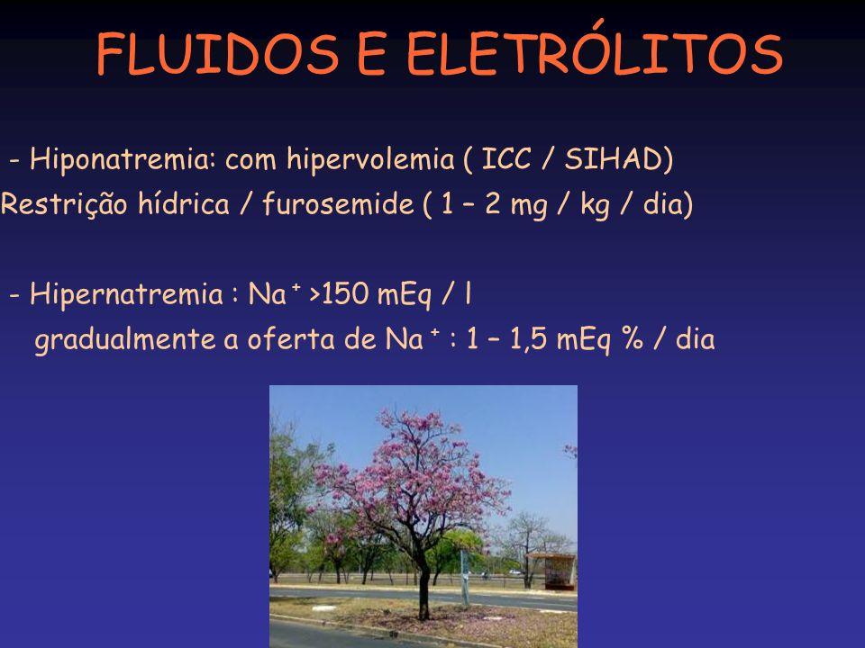 FLUIDOS E ELETRÓLITOS - Hiponatremia: com hipervolemia ( ICC / SIHAD) Restrição hídrica / furosemide ( 1 – 2 mg / kg / dia) - Hipernatremia : Na + >15