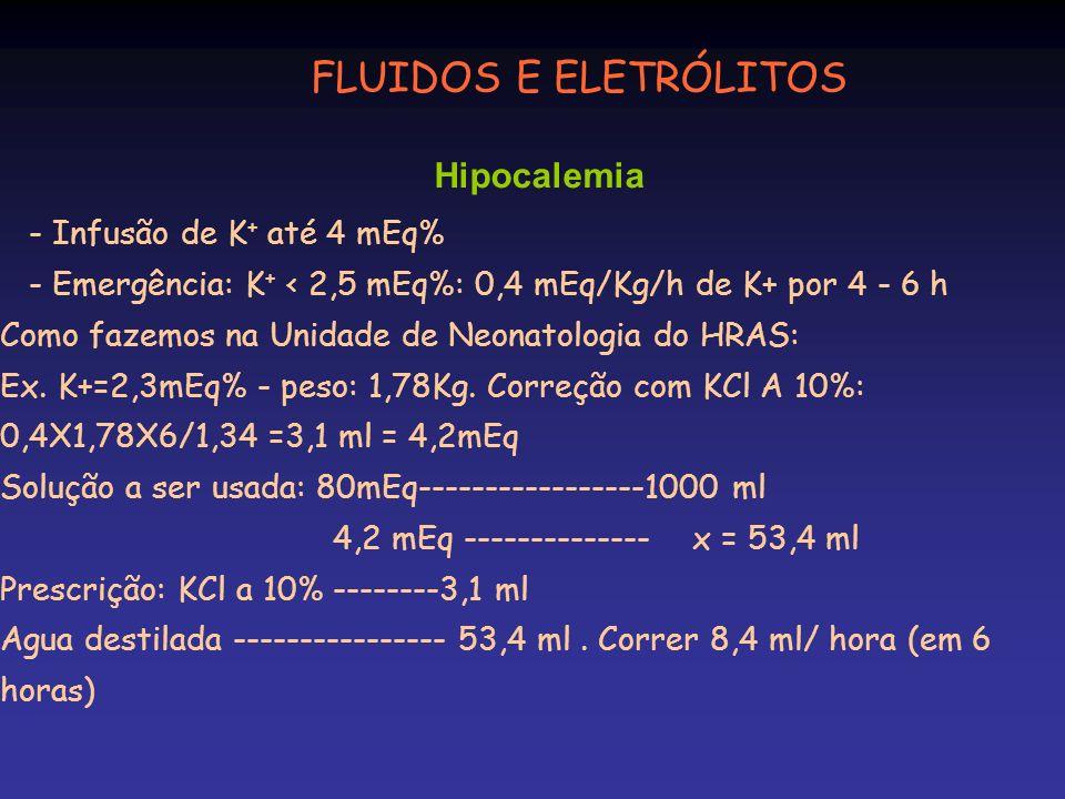 - Infusão de K + até 4 mEq% - Emergência: K + < 2,5 mEq%: 0,4 mEq/Kg/h de K+ por 4 - 6 h Como fazemos na Unidade de Neonatologia do HRAS: Ex. K+=2,3mE