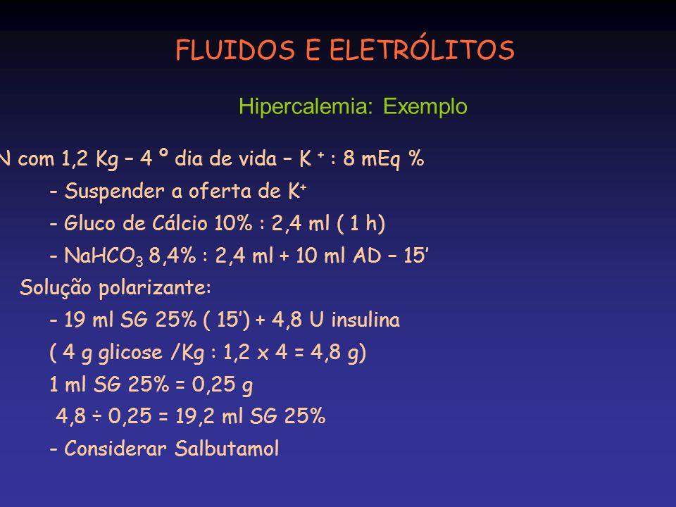 RN com 1,2 Kg – 4 º dia de vida – K + : 8 mEq % - Suspender a oferta de K + - Gluco de Cálcio 10% : 2,4 ml ( 1 h) - NaHCO 3 8,4% : 2,4 ml + 10 ml AD –
