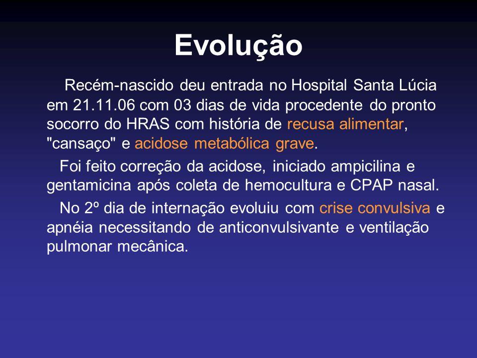 Evolução Recém-nascido deu entrada no Hospital Santa Lúcia em 21.11.06 com 03 dias de vida procedente do pronto socorro do HRAS com história de recusa