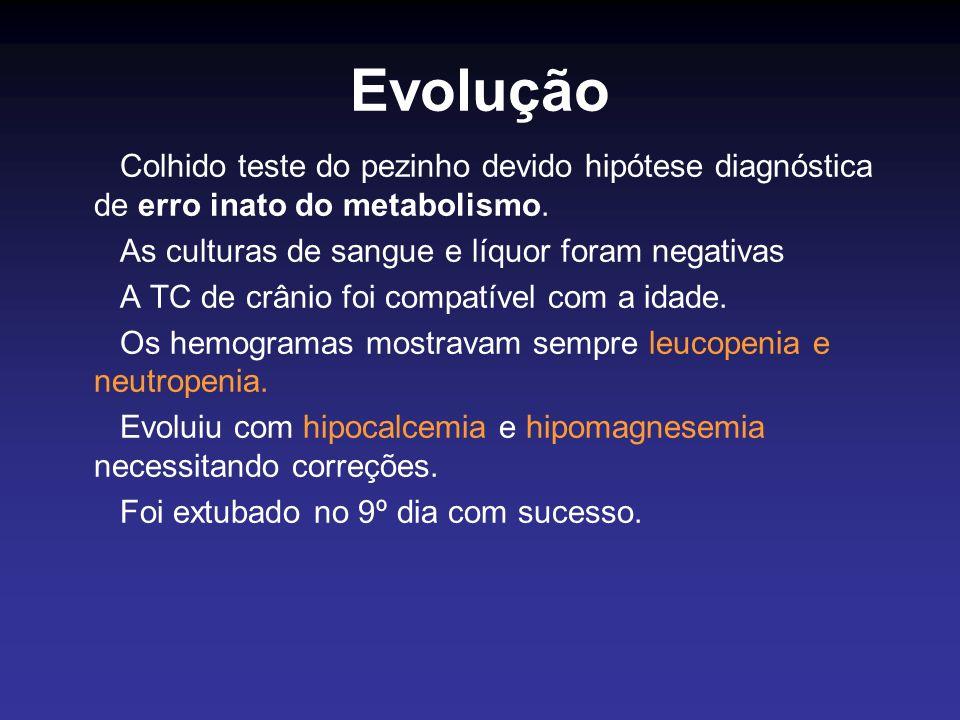Evolução Colhido teste do pezinho devido hipótese diagnóstica de erro inato do metabolismo. As culturas de sangue e líquor foram negativas A TC de crâ