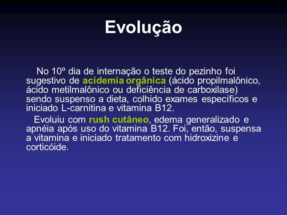 Evolução No 10º dia de internação o teste do pezinho foi sugestivo de acidemia orgânica (ácido propilmalônico, ácido metilmalônico ou deficiência de c