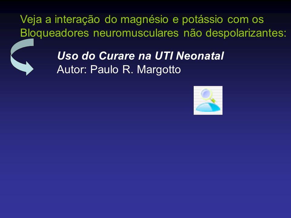 Uso do Curare na UTI Neonatal Autor: Paulo R. Margotto Veja a interação do magnésio e potássio com os Bloqueadores neuromusculares não despolarizantes