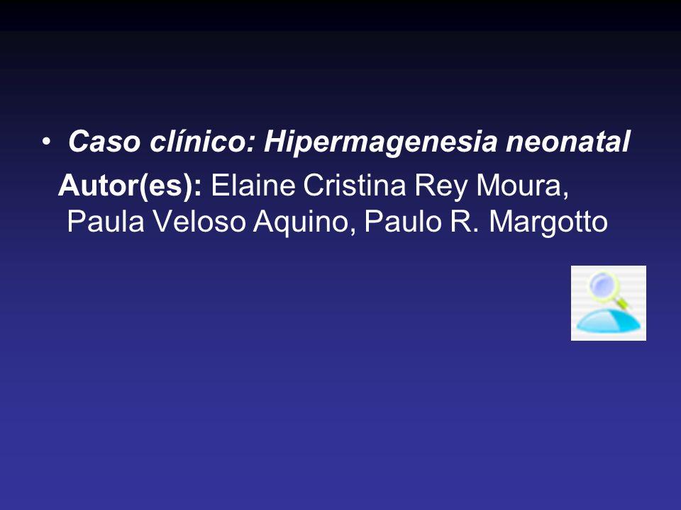 Caso clínico: Hipermagenesia neonatal Autor(es): Elaine Cristina Rey Moura, Paula Veloso Aquino, Paulo R. Margotto