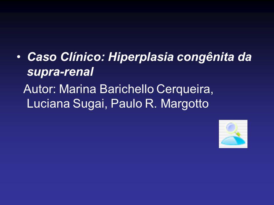 Caso Clínico: Hiperplasia congênita da supra-renal Autor: Marina Barichello Cerqueira, Luciana Sugai, Paulo R. Margotto