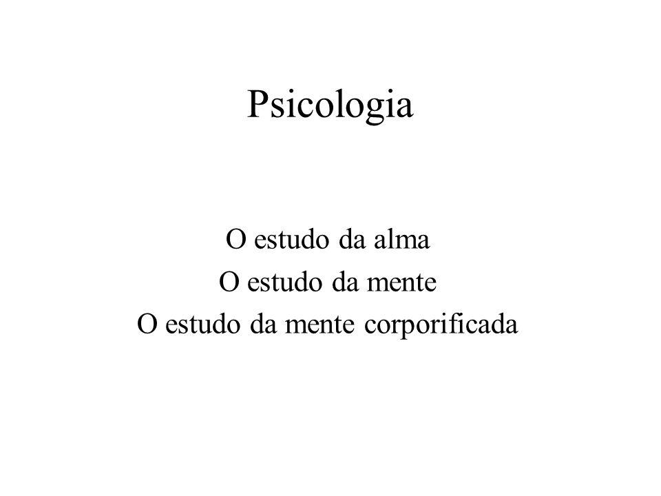 Psicologia O estudo da alma O estudo da mente O estudo da mente corporificada
