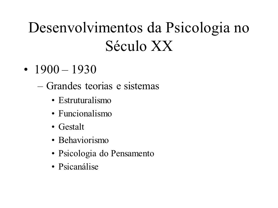 Desenvolvimentos da Psicologia no Século XX 1900 – 1930 –Grandes teorias e sistemas Estruturalismo Funcionalismo Gestalt Behaviorismo Psicologia do Pe