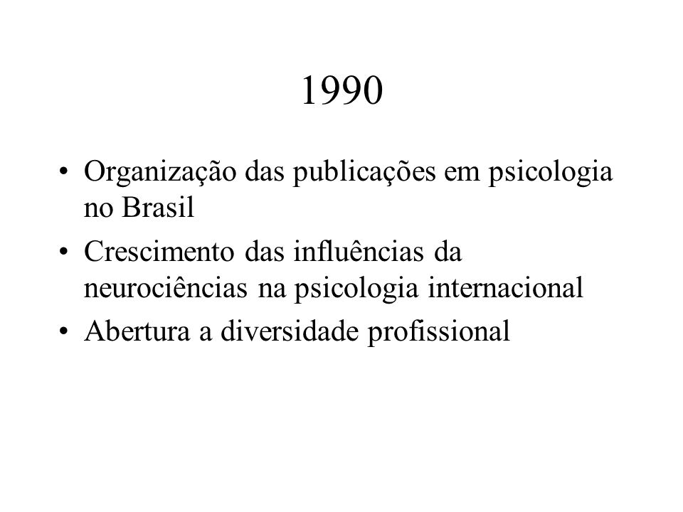 1990 Organização das publicações em psicologia no Brasil Crescimento das influências da neurociências na psicologia internacional Abertura a diversida