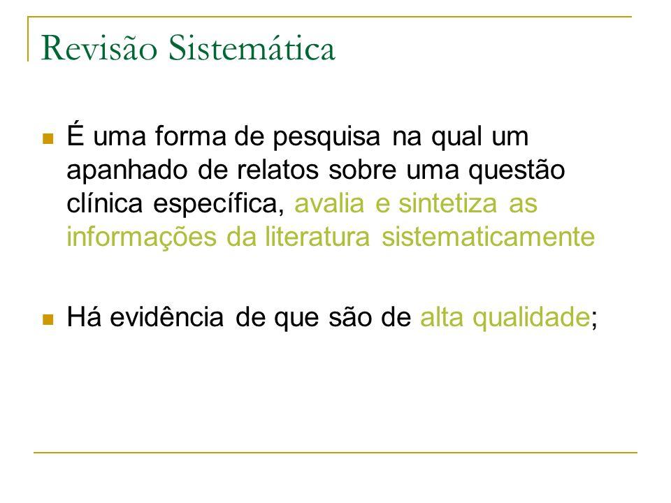 Revisão Sistemática É uma forma de pesquisa na qual um apanhado de relatos sobre uma questão clínica específica, avalia e sintetiza as informações da