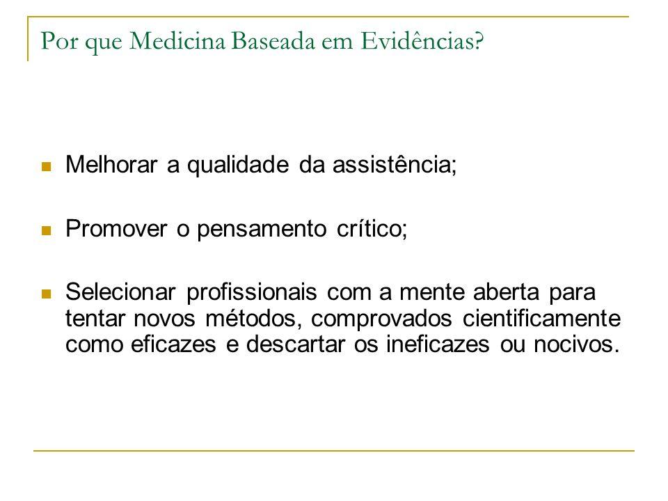 Por que Medicina Baseada em Evidências? Melhorar a qualidade da assistência; Promover o pensamento crítico; Selecionar profissionais com a mente abert