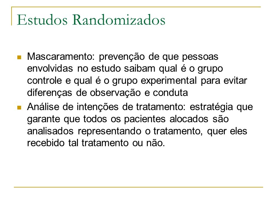 Estudos Randomizados Mascaramento: prevenção de que pessoas envolvidas no estudo saibam qual é o grupo controle e qual é o grupo experimental para evi