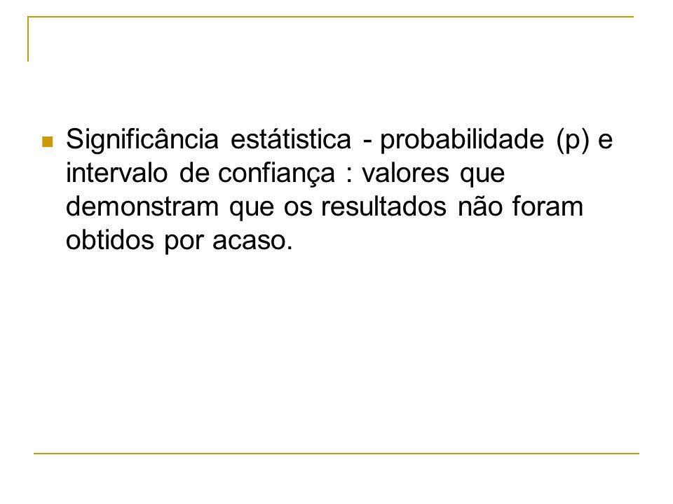 Significância estátistica - probabilidade (p) e intervalo de confiança : valores que demonstram que os resultados não foram obtidos por acaso.
