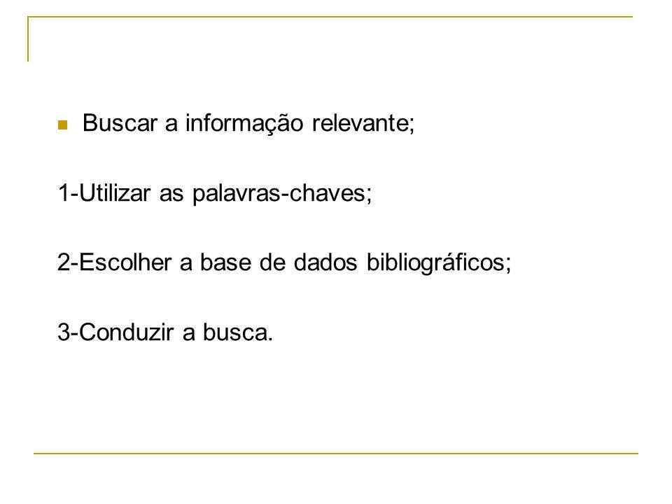 Buscar a informação relevante; 1-Utilizar as palavras-chaves; 2-Escolher a base de dados bibliográficos; 3-Conduzir a busca.