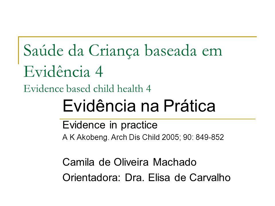 Saúde da Criança baseada em Evidência 4 Evidence based child health 4 Evidência na Prática Evidence in practice A K Akobeng. Arch Dis Child 2005; 90:
