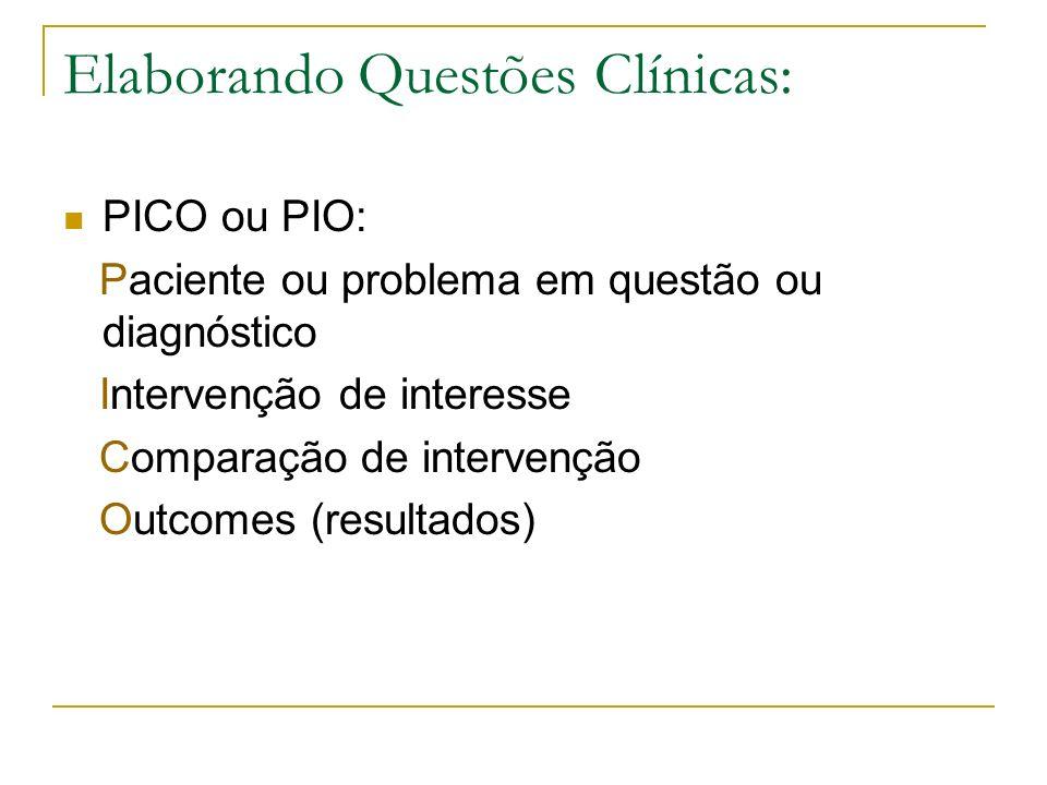 Elaborando Questões Clínicas: PICO ou PIO: Paciente ou problema em questão ou diagnóstico Intervenção de interesse Comparação de intervenção Outcomes