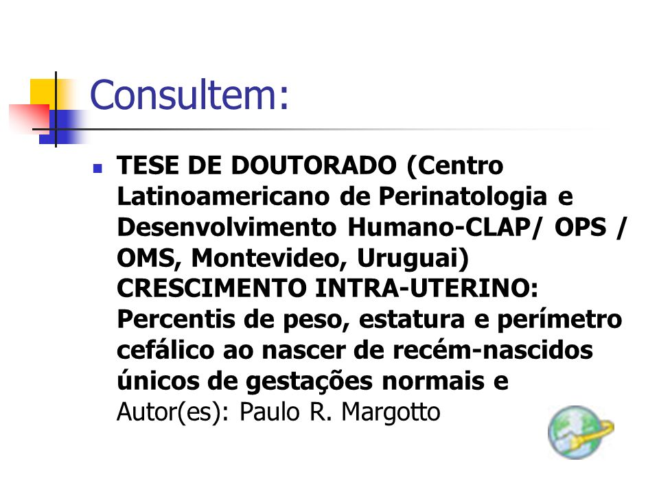 Consultem: TESE DE DOUTORADO (Centro Latinoamericano de Perinatologia e Desenvolvimento Humano-CLAP/ OPS / OMS, Montevideo, Uruguai) CRESCIMENTO INTRA