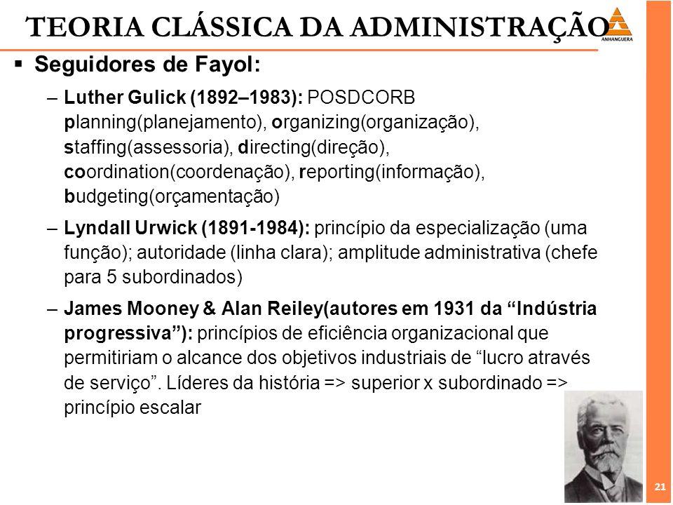 21 TEORIA CLÁSSICA DA ADMINISTRAÇÃO Seguidores de Fayol: –Luther Gulick (1892–1983): POSDCORB planning(planejamento), organizing(organização), staffin