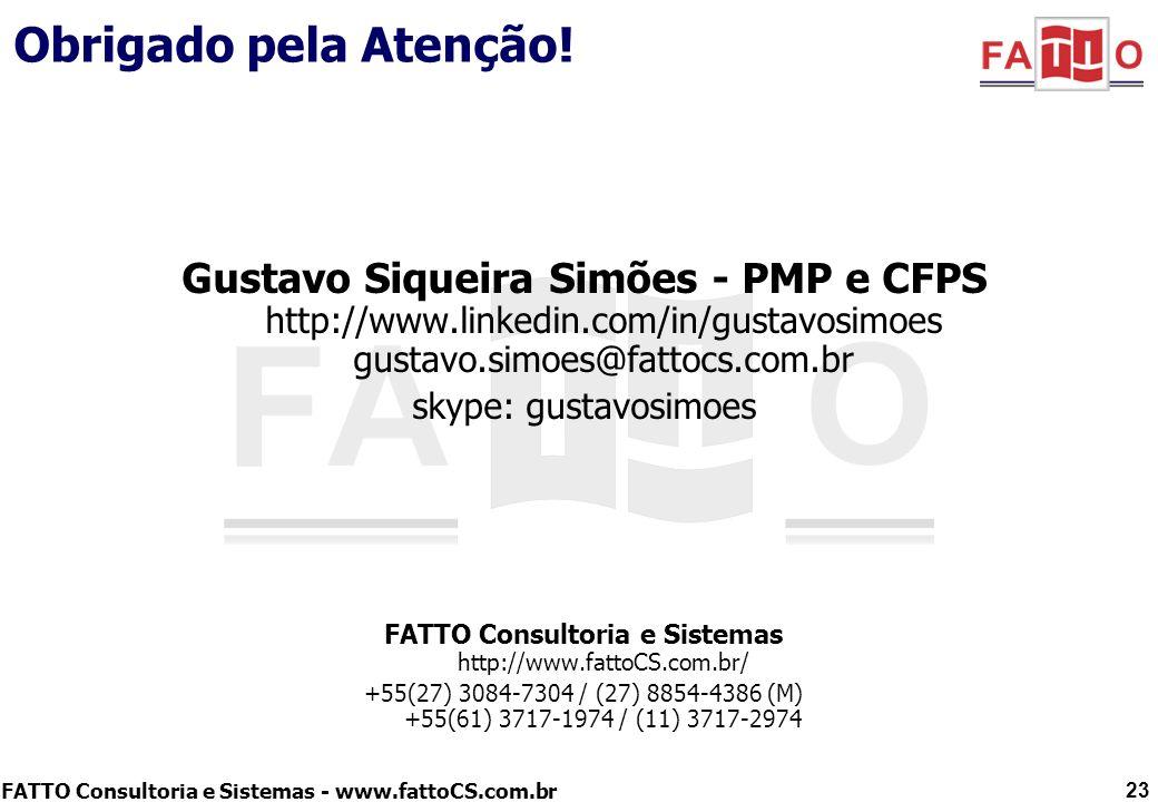 FATTO Consultoria e Sistemas - www.fattoCS.com.br Obrigado pela Atenção! Gustavo Siqueira Simões - PMP e CFPS http://www.linkedin.com/in/gustavosimoes