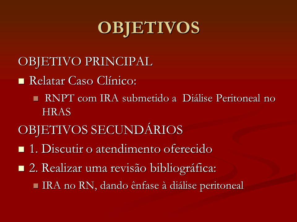 OBJETIVOS OBJETIVO PRINCIPAL Relatar Caso Clínico: Relatar Caso Clínico: RNPT com IRA submetido a Diálise Peritoneal no HRAS RNPT com IRA submetido a
