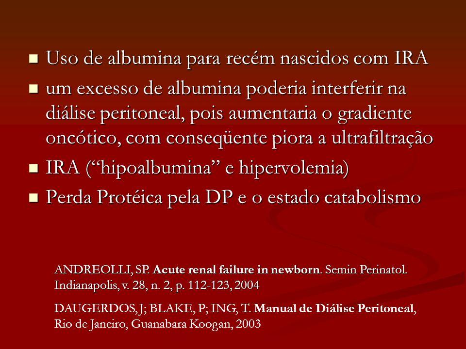 Uso de albumina para recém nascidos com IRA Uso de albumina para recém nascidos com IRA um excesso de albumina poderia interferir na diálise peritonea