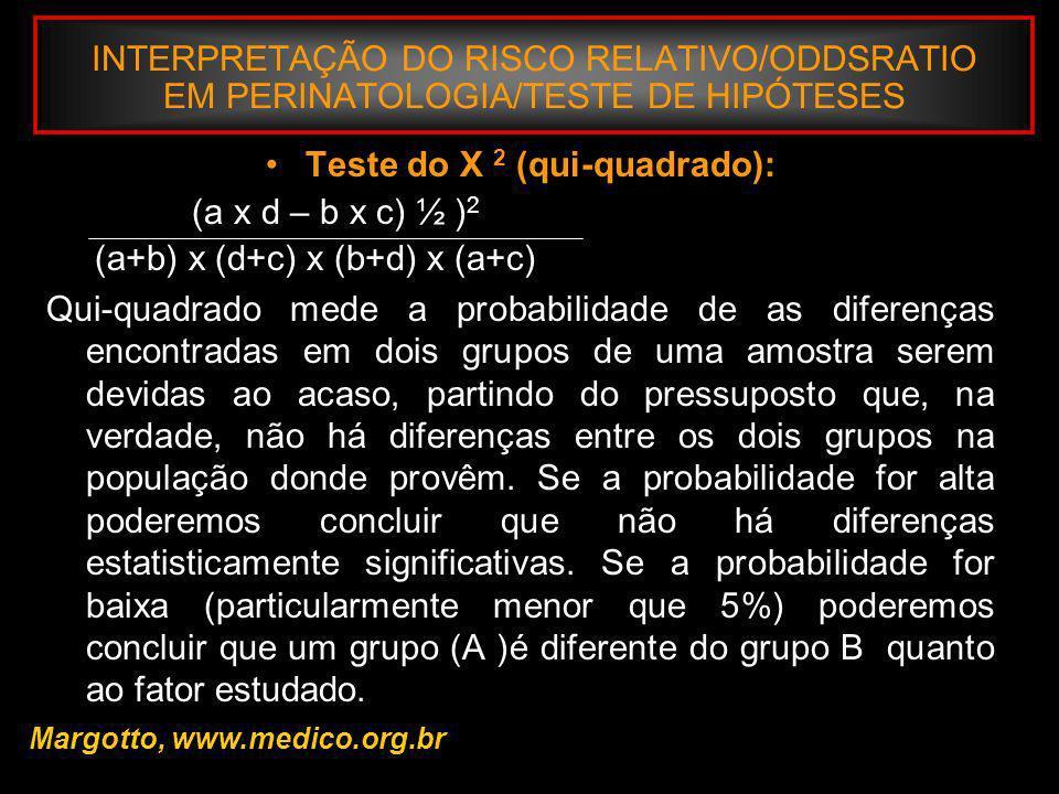 INTERPRETAÇÃO DO RISCO RELATIVO/ODDSRATIO EM PERINATOLOGIA/TESTE DE HIPÓTESES Teste do X 2 (qui-quadrado): (a x d – b x c) ½ ) 2 (a+b) x (d+c) x (b+d)