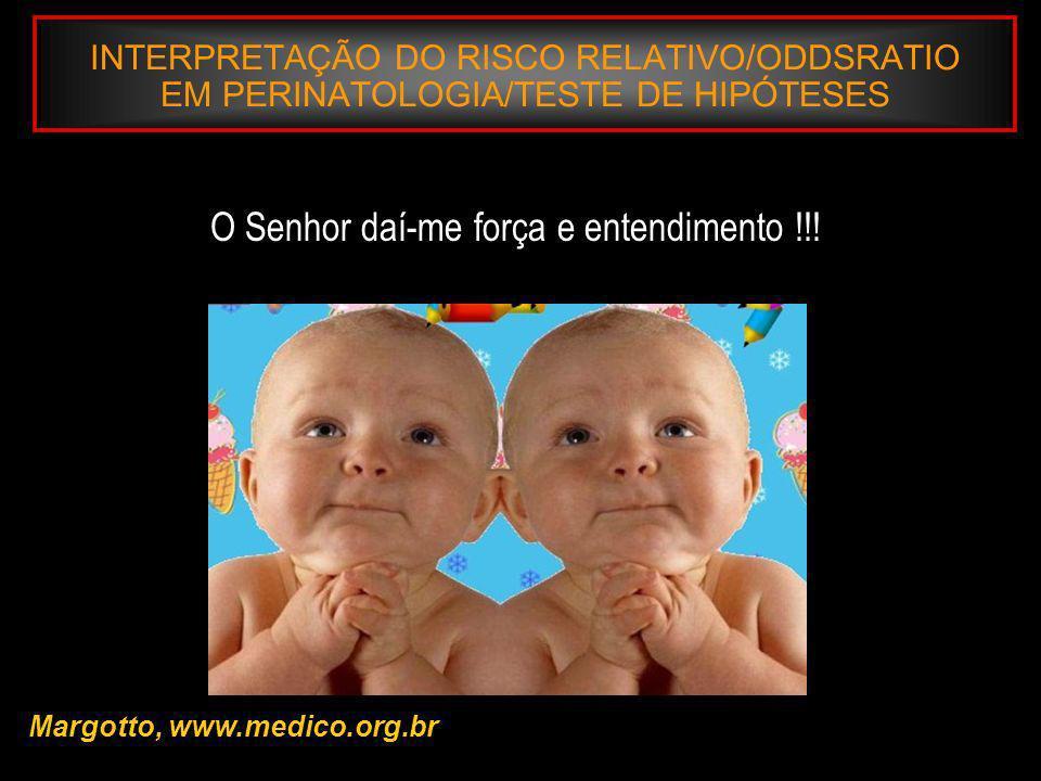 INTERPRETAÇÃO DO RISCO RELATIVO/ODDSRATIO EM PERINATOLOGIA/TESTE DE HIPÓTESES Margotto, www.medico.org.br O Senhor daí-me força e entendimento !!!