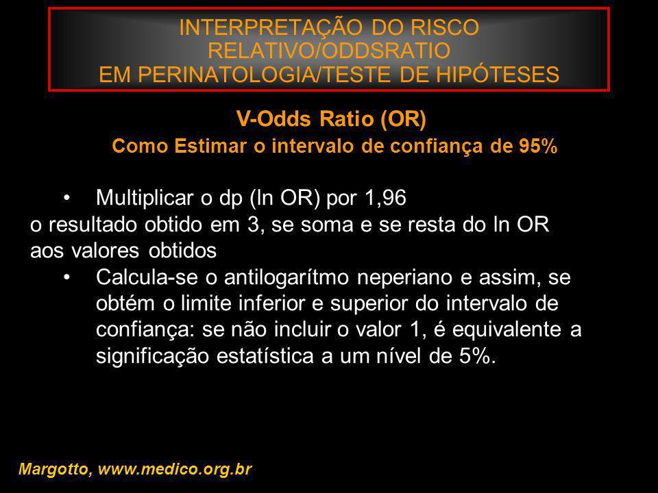 INTERPRETAÇÃO DO RISCO RELATIVO/ODDSRATIO EM PERINATOLOGIA/TESTE DE HIPÓTESES Margotto, www.medico.org.br V-Odds Ratio (OR) Como Estimar o intervalo d