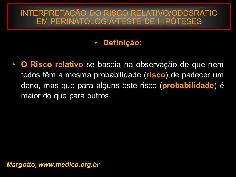 INTERPRETAÇÃO DO RISCO RELATIVO/ODDSRATIO EM PERINATOLOGIA/TESTE DE HIPÓTESES Margotto, www.medico.org.br Para saber o que isto significa em uma comunidade específica, é necessário relacionar esta probabilidade (0,017) com a freqüência do fator na população.