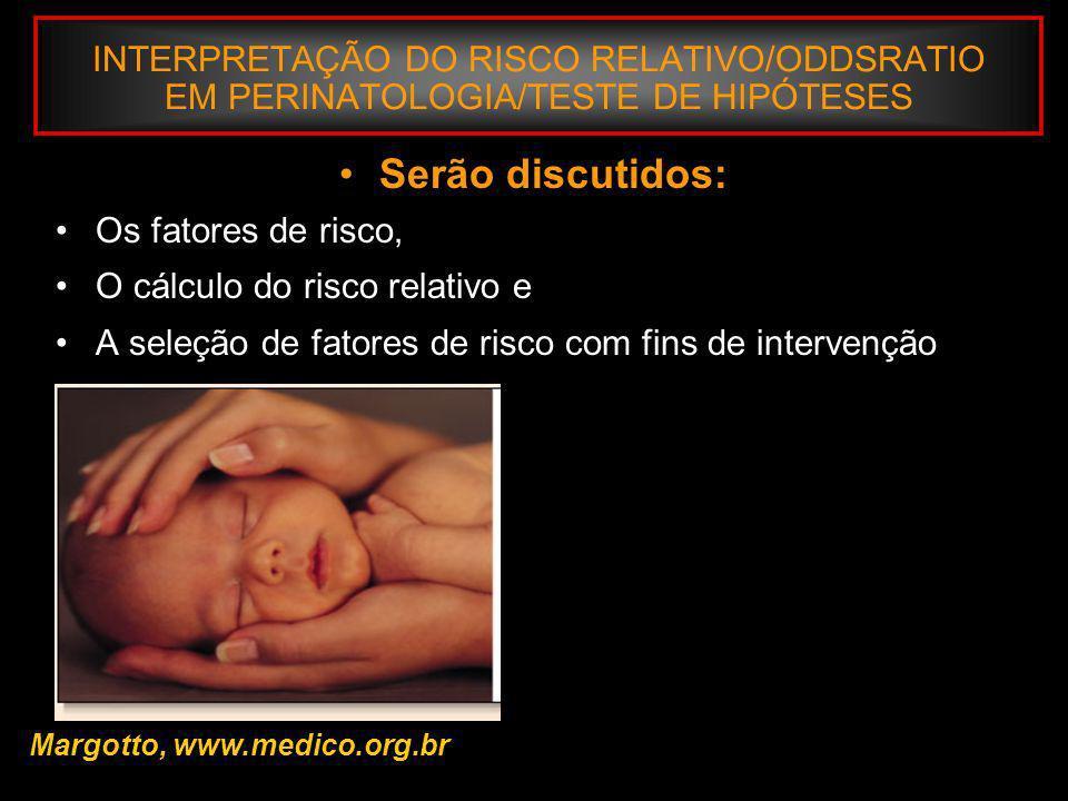 INTERPRETAÇÃO DO RISCO RELATIVO/ODDSRATIO EM PERINATOLOGIA/TESTE DE HIPÓTESES Margotto, www.medico.org.br No caso : Ausência de pré-natal e o dano mortalidade perinatal, o risco atribuível ao fator da população (RAP) é: RAP% = 43 X 0,017 = 22 % 211 / 6.373 Significa que 22% da probabilidade de mortalidade perinatal da área em estudo, está associada à freqüência do fator ausência de pré-natal em 43% das gestantes.