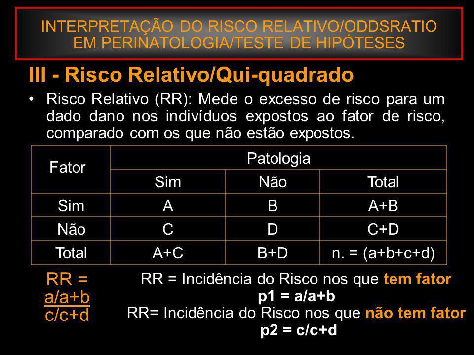 INTERPRETAÇÃO DO RISCO RELATIVO/ODDSRATIO EM PERINATOLOGIA/TESTE DE HIPÓTESES III – Tecnica da Prova de Hípótese: RR = a/a+b c/c+d RR = Incidência do Risco nos que tem fator p1 = a/a+b RR= Incidência do Risco nos que não tem fator.p2 = c/c+d Uma vez feito o cálculo de RR, torna-se necessário demonstrar: Não há erros de registro, cálculo ou transcrição RR é prático e estatisticamente significativo Um RR menor que 1,5 geralmente não é de valor prático Margotto, www.medico.org.br
