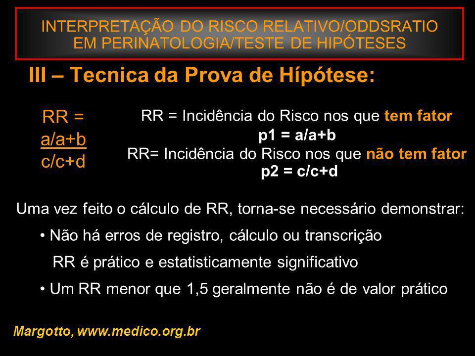 INTERPRETAÇÃO DO RISCO RELATIVO/ODDSRATIO EM PERINATOLOGIA/TESTE DE HIPÓTESES III – Tecnica da Prova de Hípótese: RR = a/a+b c/c+d RR = Incidência do