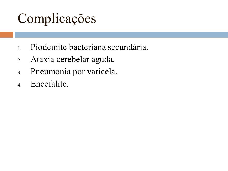 Complicações 1. Piodemite bacteriana secundária. 2. Ataxia cerebelar aguda. 3. Pneumonia por varicela. 4. Encefalite.