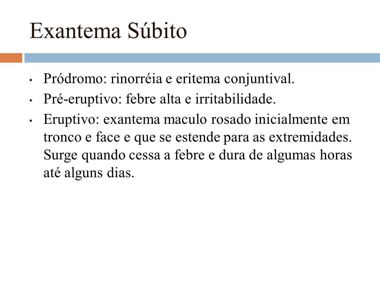 Exantema Súbito Pródromo: rinorréia e eritema conjuntival. Pré-eruptivo: febre alta e irritabilidade. Eruptivo: exantema maculo rosado inicialmente em
