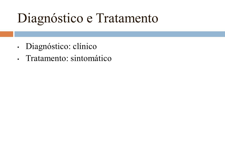 Diagnóstico e Tratamento Diagnóstico: clínico Tratamento: sintomático