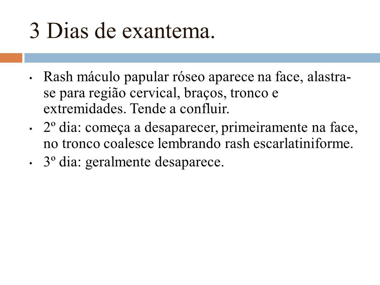 3 Dias de exantema. Rash máculo papular róseo aparece na face, alastra- se para região cervical, braços, tronco e extremidades. Tende a confluir. 2º d