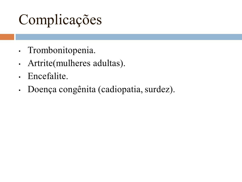 Complicações Trombonitopenia. Artrite(mulheres adultas). Encefalite. Doença congênita (cadiopatia, surdez).