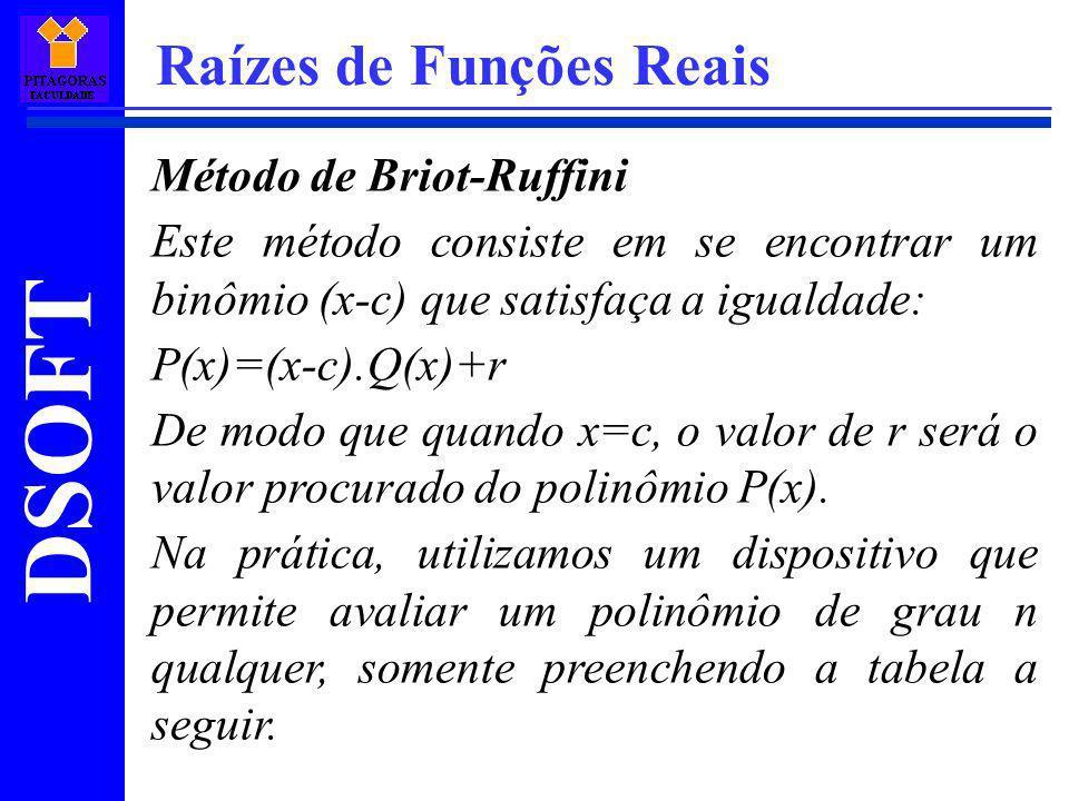 DSOFT Raízes de Funções Reais Método de Briot-Ruffini Este método consiste em se encontrar um binômio (x-c) que satisfaça a igualdade: P(x)=(x-c).Q(x)