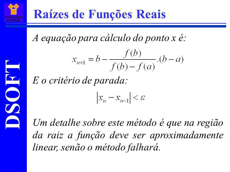 DSOFT Raízes de Funções Reais A equação para cálculo do ponto x é: E o critério de parada: Um detalhe sobre este método é que na região da raiz a funç