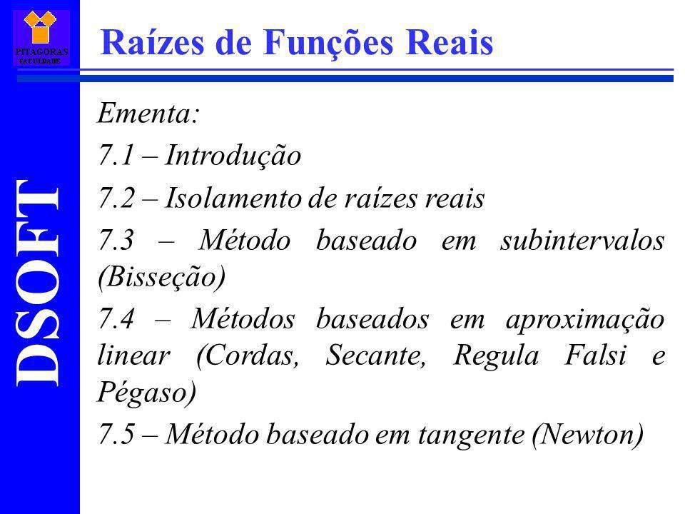 DSOFT Raízes de Funções Reais 7.1 – Introdução A necessidade de se encontrar valores de x que satisfaçam a equação f(x)=0 aparece frequentemente em vários problemas da Engenharia.
