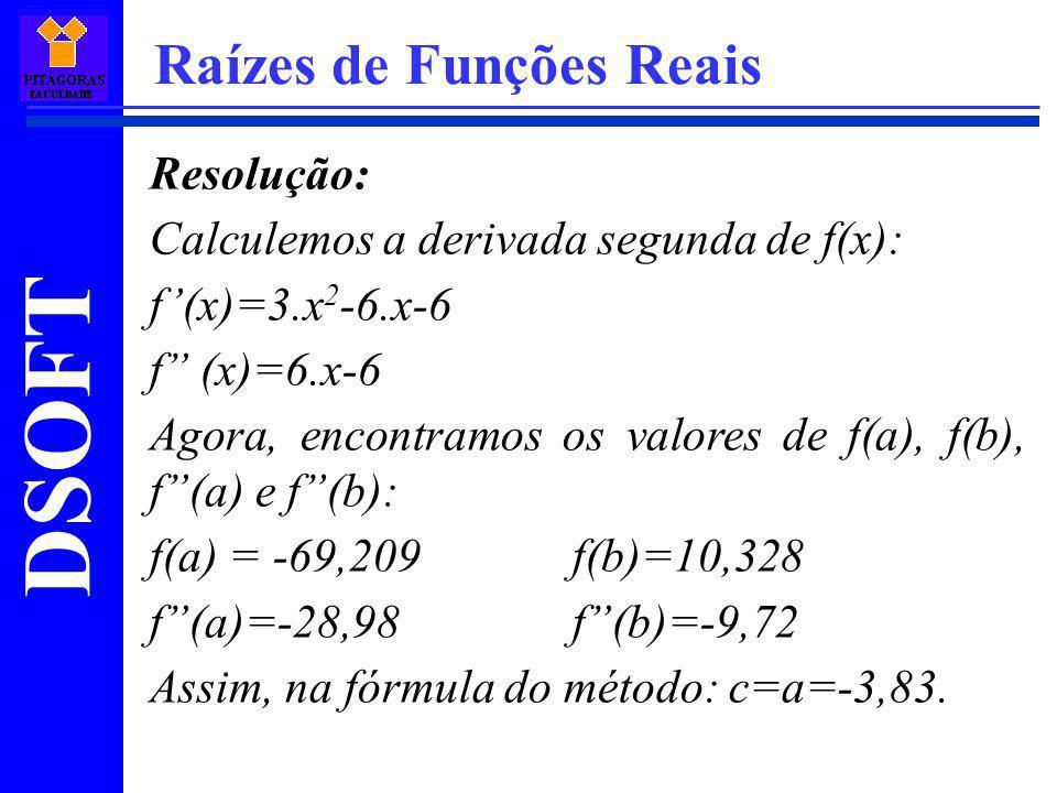 DSOFT Raízes de Funções Reais Resolução: Calculemos a derivada segunda de f(x): f(x)=3.x 2 -6.x-6 f (x)=6.x-6 Agora, encontramos os valores de f(a), f