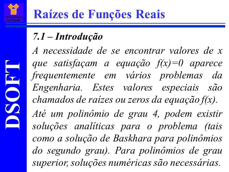 DSOFT Raízes de Funções Reais 7.1 – Introdução A necessidade de se encontrar valores de x que satisfaçam a equação f(x)=0 aparece frequentemente em vá