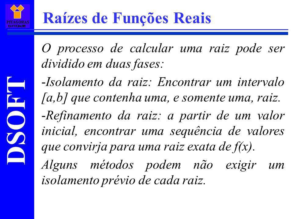 DSOFT Raízes de Funções Reais Resolução: Calculemos a derivada segunda de f(x): f(x)=3.x 2 -6.x-6 f (x)=6.x-6 Agora, encontramos os valores de f(a), f(b), f(a) e f(b): f(a) = -69,209f(b)=10,328 f(a)=-28,98f(b)=-9,72 Assim, na fórmula do método: c=a=-3,83.