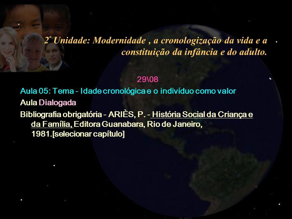 2 ª Unidade: Modernidade, a cronologização da vida e a constituição da infância e do adulto. 29\08 Aula 05: Tema - Idade cronológica e o indivíduo com