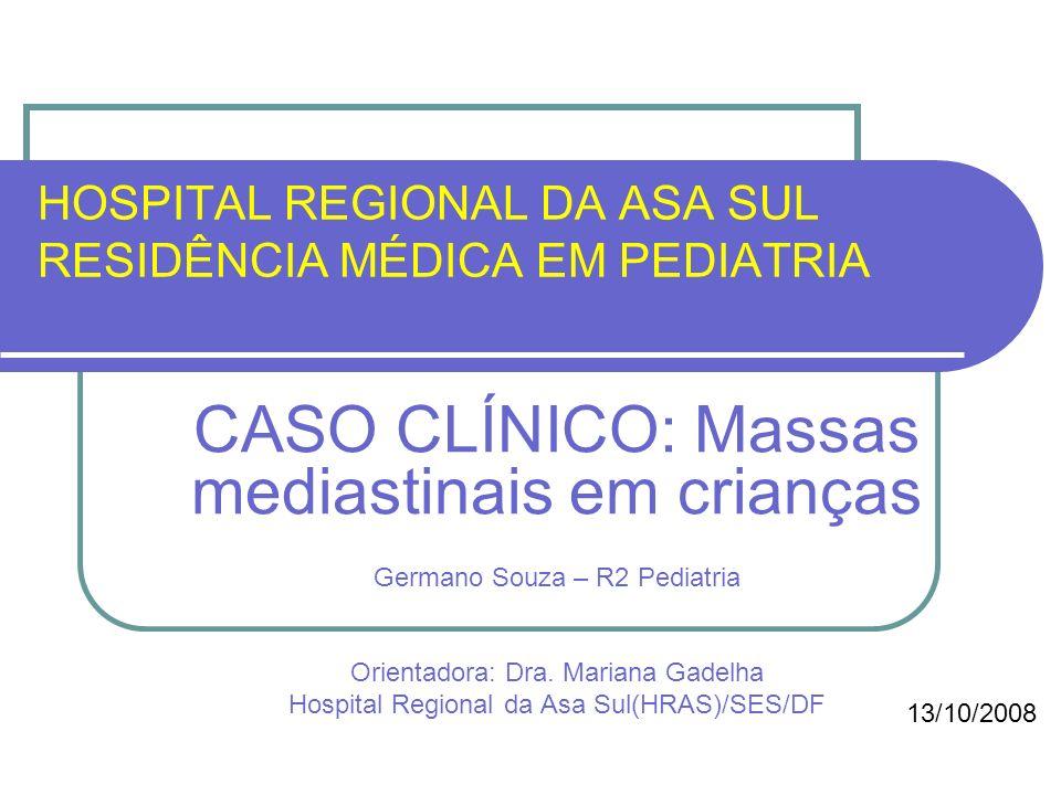 HOSPITAL REGIONAL DA ASA SUL RESIDÊNCIA MÉDICA EM PEDIATRIA CASO CLÍNICO: Massas mediastinais em crianças Germano Souza – R2 Pediatria Orientadora: Dr