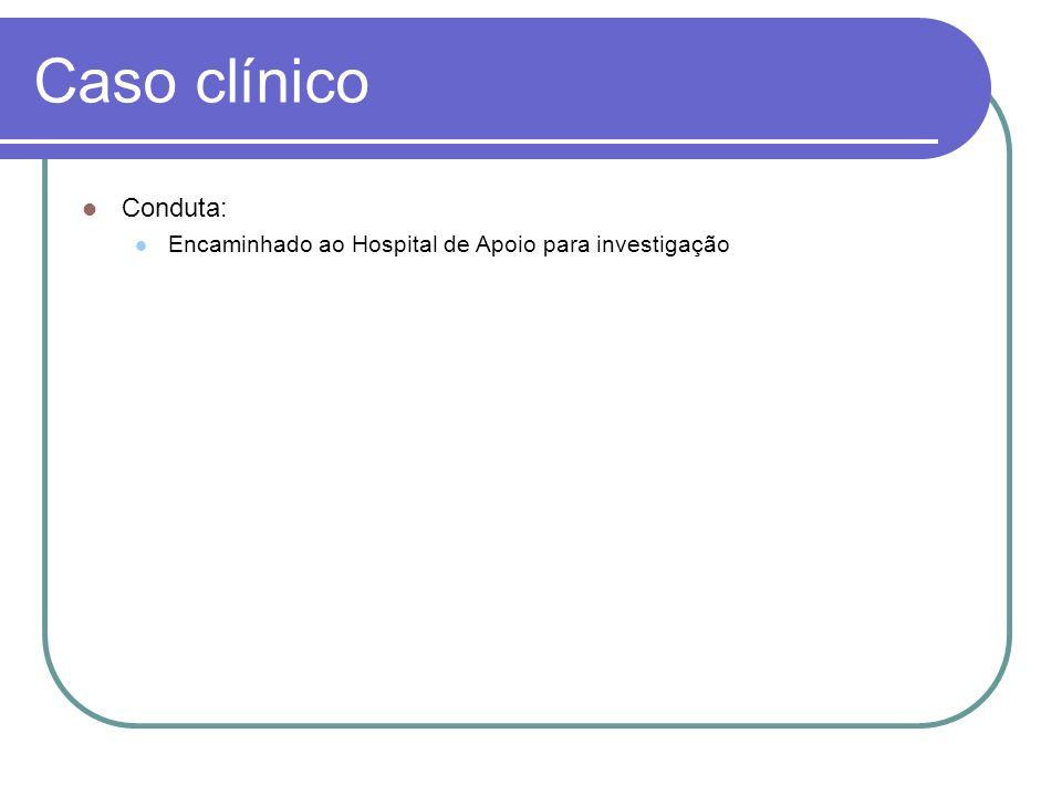 Caso clínico Conduta: Encaminhado ao Hospital de Apoio para investigação